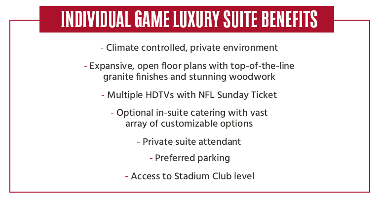 Suite Benefits: FOR MORE INFORMATION ABOUT INDIVIDUAL LUXURY SUITES EMAIL LUXURYSUITESALES@BUCCANEERS.NFL.COM OR CALL (813) 998-3877