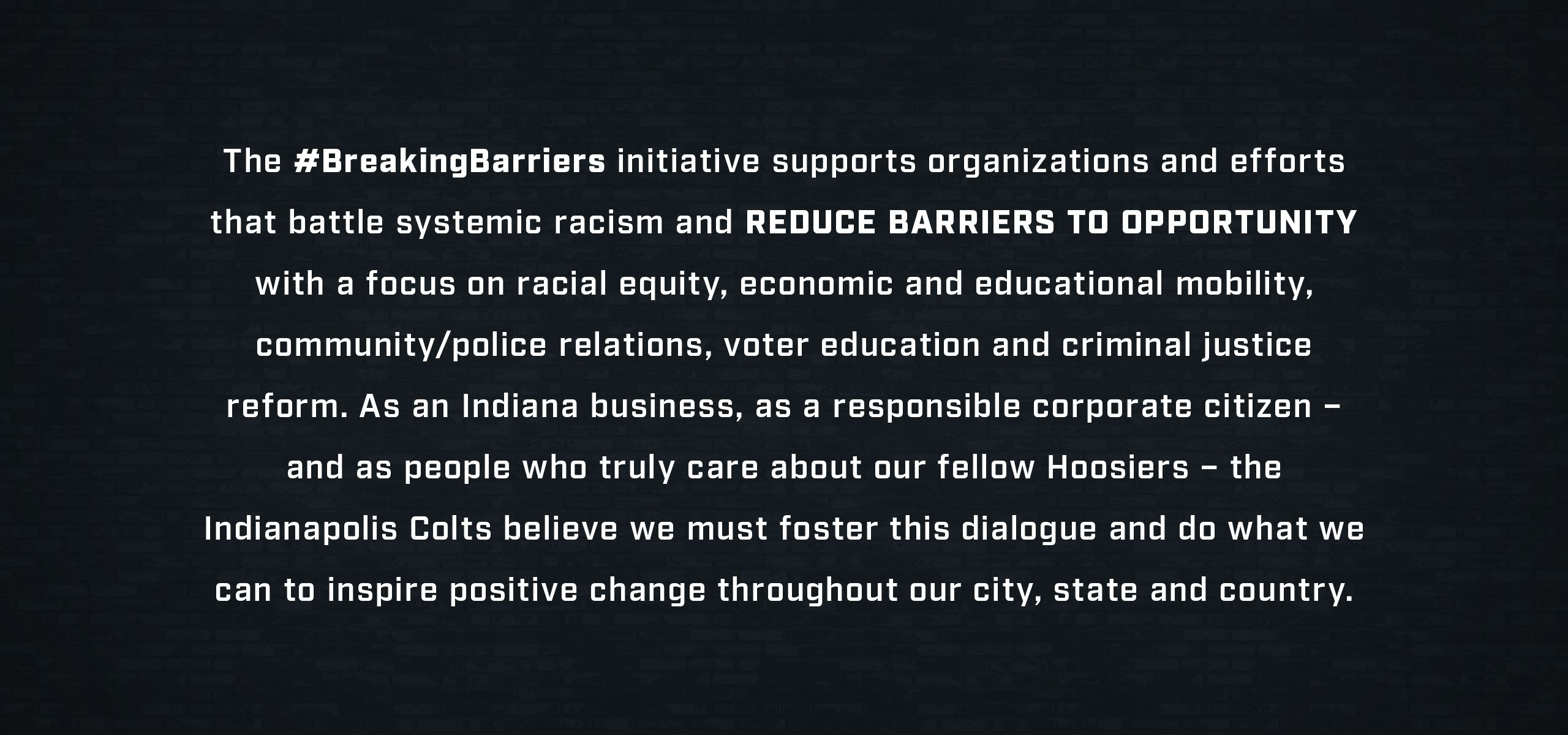 _The #Breaking Barriers initiative supports organizations and efforts that battle systemic racism and reduce barriers to opportunity with a focus on racial equity, economic and educational mobility, community/police relations, voter education and criminal justice reform.As an Indiana business, as a responsible corporate citizen – and as people who truly care about our fellow Hoosiers – the Indianapolis Colts believe we must foster this dialogue and do what we can to inspire positive change throughout our city, state and country._
