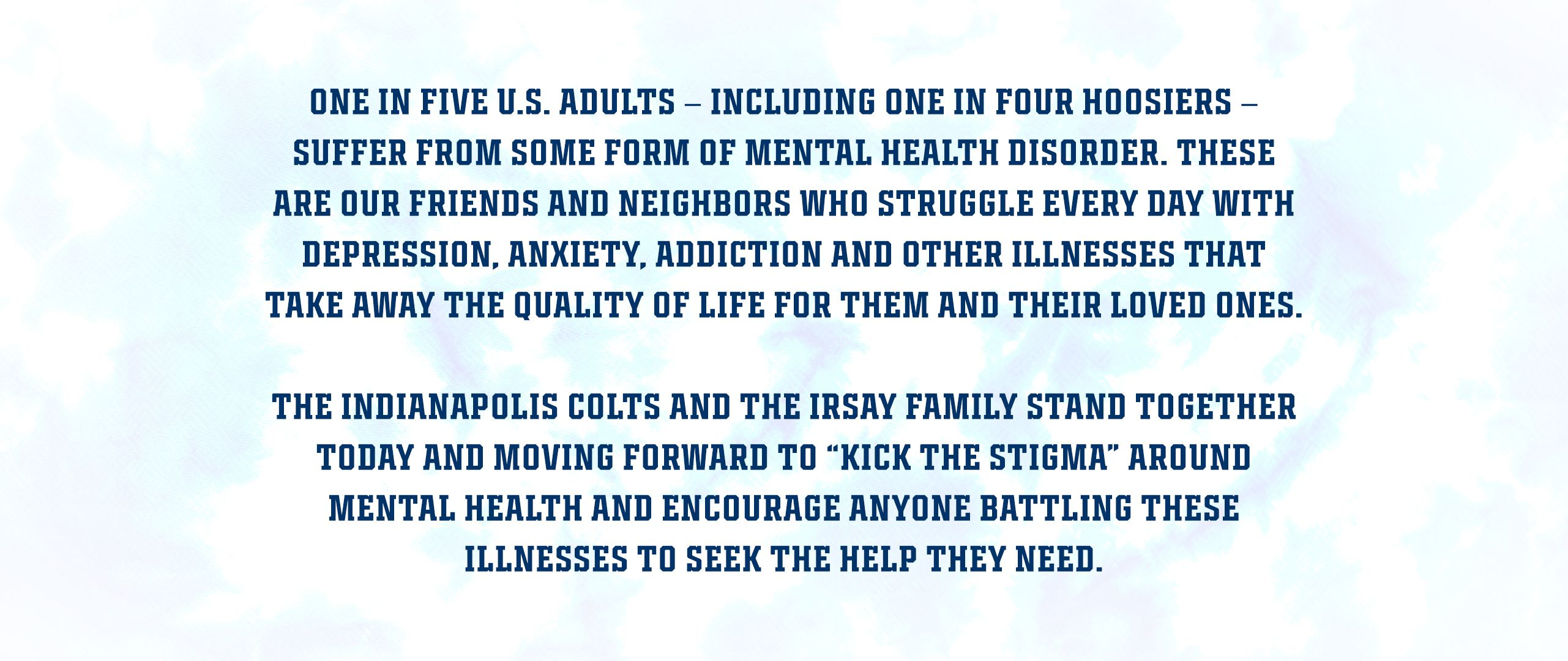 """One in five U.S. adults – including one in four Hoosiers – suffer from some form of mental health disorder.These are our friends and neighbors who struggle every day with depression, anxiety, addiction and other illnesses that take away the quality of life for them and their loved ones.  The Indianapolis Colts and the Irsay Family stand together today and moving forward to """"Kick The Stigma"""" around mental health and encourage anyone battling these illnesses to seek the help they need."""