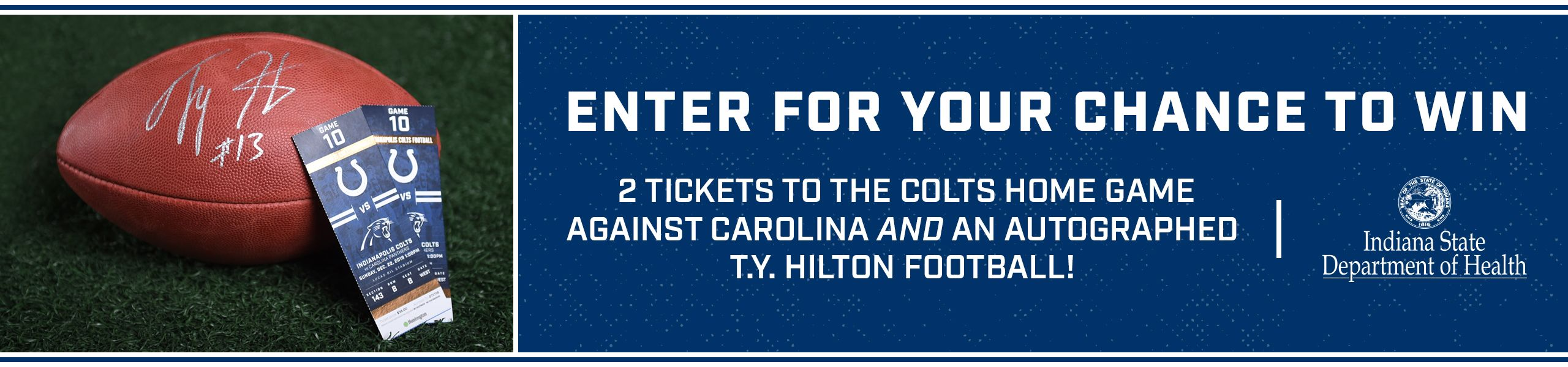 Enter for your chance to win. 2 tickets to the Colts home game against Caroline and an autographed T.Y. Hilton Football! Indiana State Department Of Health