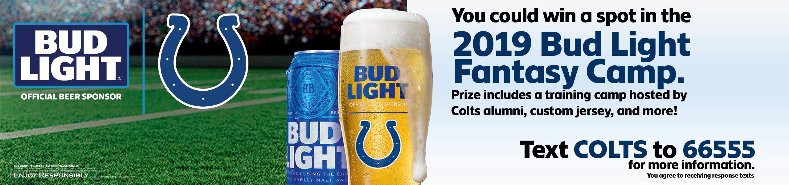 Bud Light: Official Beer Sponsor. You could win a spot in the 2019 Bud Light Fantasy Camp. Prize includes a training camp hosted by Colts alumni, custom jersey, and more! Text COLTs to 66555 for more information.