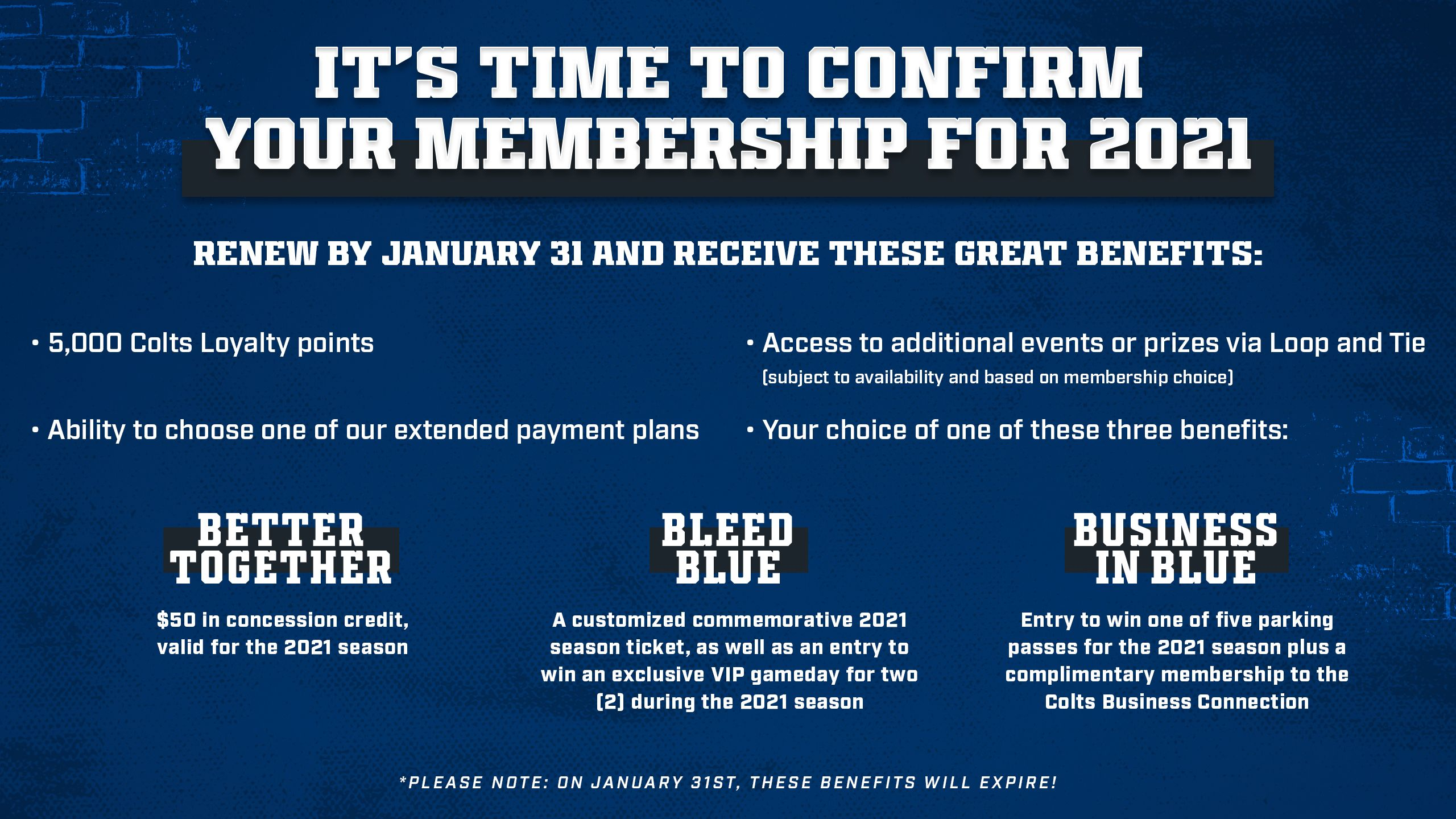 Indianapolis Colts Season Ticket Benefits: January  It's time to confirm your membership for 2021  Renew by January 31 and receive these great benefits:  *   5,000 Colts Loyalty Points *   Ability to choose one of our extended Payment planys *   Access to additional events or prizes via Loop and Tie (subject to availability and based on membership choice) *   Your choice in one of these three benefits:  Better Together: $50 in concession credit, valid for the 2021 season  Bleed Blue: A customized commemorative 2021 season ticket, as well as an entry to win an exclusive VIP gameday for two (2) during the 2021 season  Business In Blue: Entry to win one of five parking passes for the 2021 season plus a complimentary membership to the Colts Business Connection  *Please note: On January 31st, these benefits will expire!