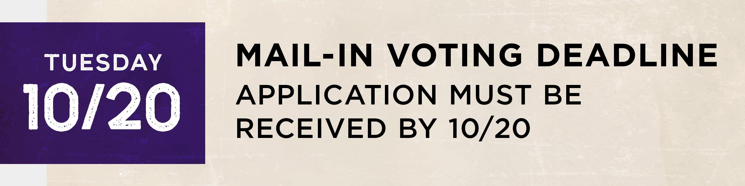 Tuesday, October 20  Mail-in voting deadline. Application must be received by 10/20.