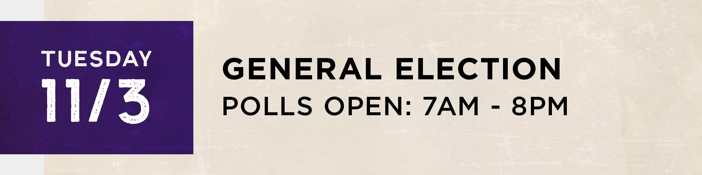 Tuesday, November 3  General Election. Polls open 7 am - 8 pm.