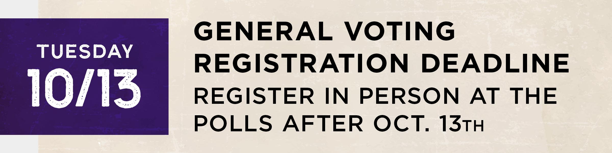 Tuesday, October 13  General voting registration deadline. Register in person at the polls after Oct. 13th
