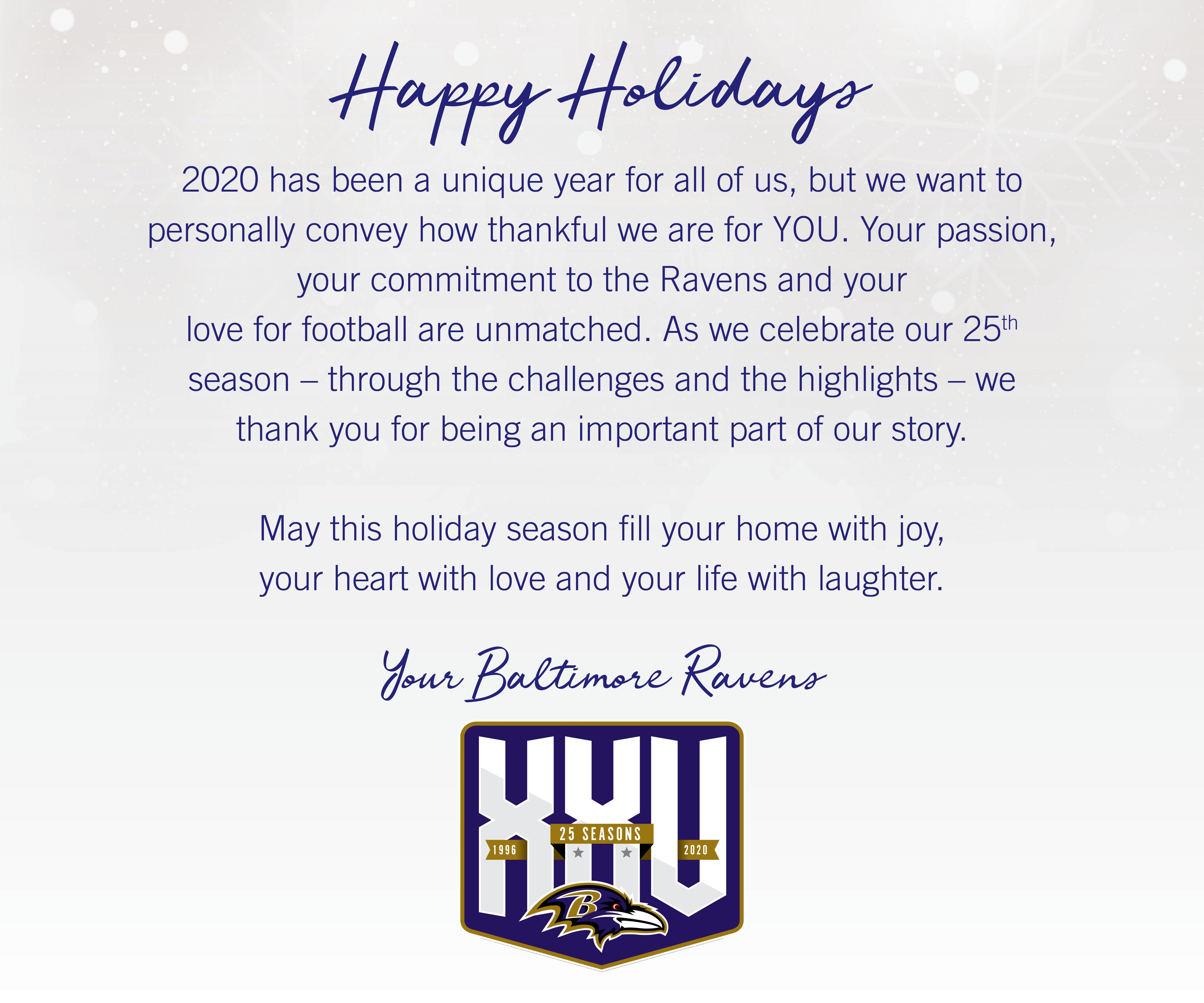 Happy Holidays!  2020 has been a unique year for all of us, but we want to personally convey how thankful we are for you. Your passion, your commitment to the Ravens and your love for football are unmatched. As we celebrate our 25th season - through the challenges and the highlights - we thank you for being an important part of our story.  May this holiday season fill your home with joy, your heart with love and your life with laughter.
