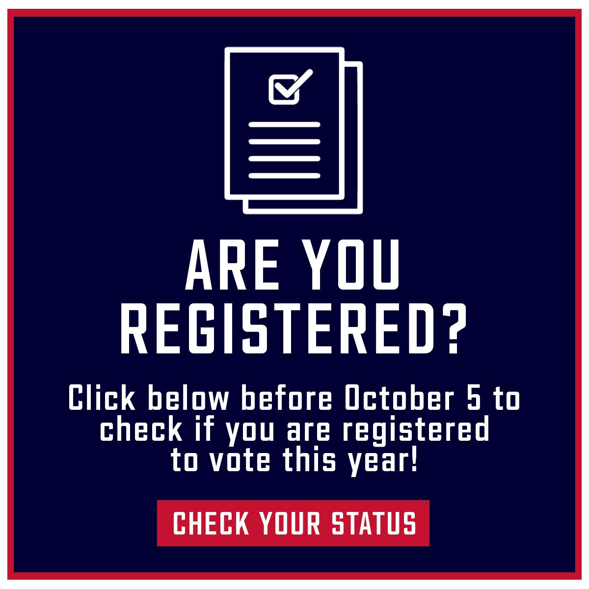 Register to vote. Do you know if you're registered? Click below before October 5 to check if you are registered to vote this year. Check your status.