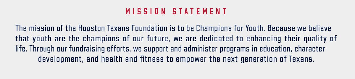 Mission statement. The mission of the Houston Texans Foundation is to be Champions for Youth. Because we believe that youth are the champions of our future, we are dedicated to enhancing their quality of life. Through our fundraising efforts, we support and administer programs in education, character development, and health and fitness to empower the next generation of Texans.