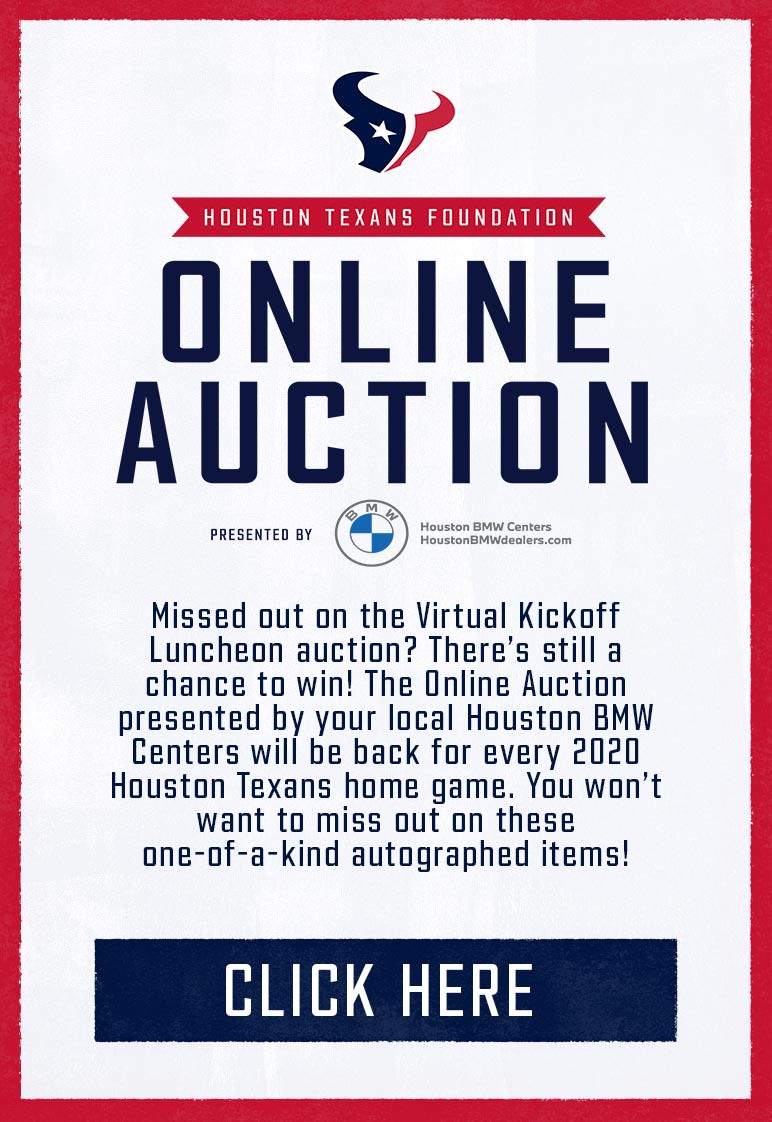 SILENT AUCTION Texans fans! Check out the Silent Auction presented by BMW featuring exclusive autographed memorabilia, custom paintings, one-of-a-kind experiences and more! The Silent Auction will open on Tuesday, August 25th and will close at 7:00 PM CST on Friday, September 4th. Place your bids now! All proceeds benefit the Houston Texans Foundation.
