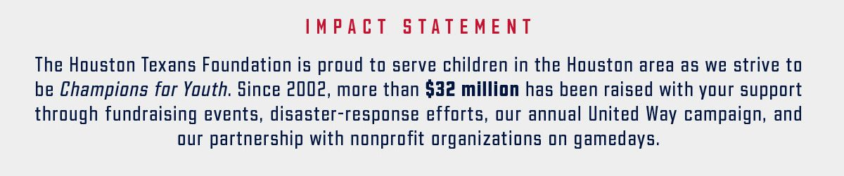 Impact statement. The Houston Texans Foundation is proud to serve children in the Houston area as we strive to be Champions for Youth. Since 2002, more than $32 million has been raised with your support through fundraising events, disaster-response efforts, our annual United Way campaign, and our partnership with nonprofit organizations on gamedays.