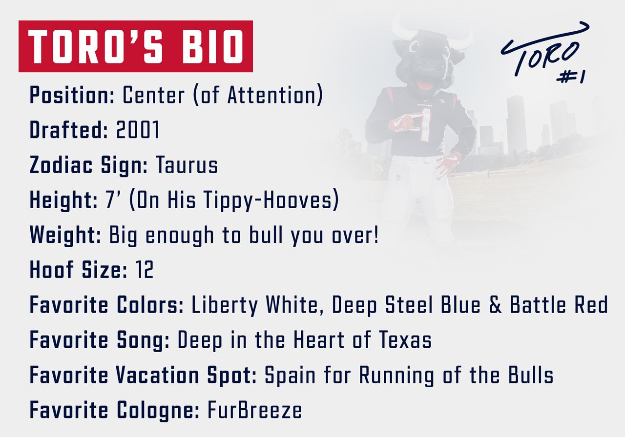 TORO's Bio. Position: Center (of attention). Drafted: 2001. Zodiac Sign: Taurus. Height: 6 foot. Weight: Big enough to bull you over. Hoof size: 12. Favorite colors: Liberty White, Deep Steel Blue and Battle Red. Favorite Song: Deep in the Heart of Texas. Favorite vacation spot: Spain for running of the bulls. Favorite cologne: Furbreeze.