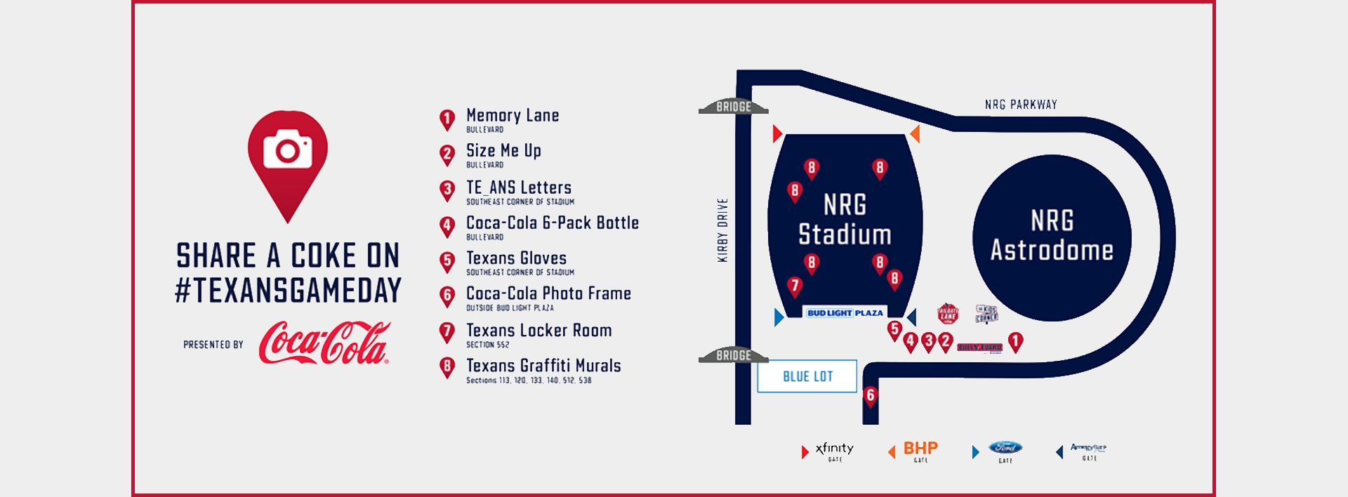 Share a Coke on hashtag Texans Gameday. Presented by Coca-Cola. Pictured is a map of photo opportunities. 1. Memory lane in the boulevard. 2. Size me Up on the boulevard. 3. Texans Letters at the southeast corner of the stadium. 4. Coca-Cola 6 pack bottles in the boulevard. 7. Texans locker room at section 552. 8. Texans graffiti murals at sections 113, 120, 133, 140,512, and 538.