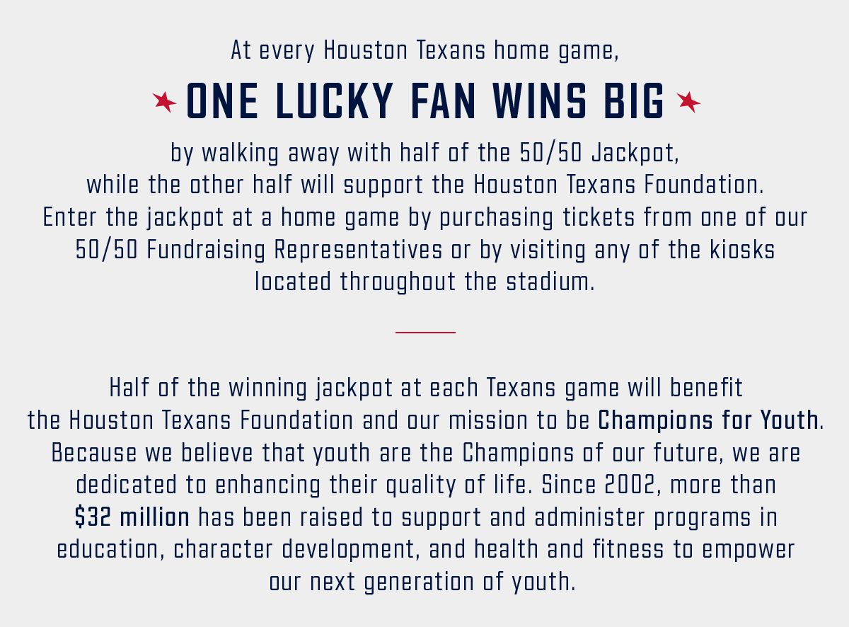At every Houston Texans home game, one lucky fan wins big by walking away with half of the 50/50 Jackpot, while the other half will support the Houston Texans Foundation. Enter the jackpot at a home game by purchasing tickets from one of our 50/50 Fundraising Representatives of by visiting any of the kiosks located throughout the stadium.      Half of the winning jackpot at each Texans game will benefit the Houston Texans Foundation and our mission to be Champions for Youth. Because we believe that youth are the Champions of our future, we are dedicated to enhancing their quality of life. Since 2002, more than $32 million has been raised to support and administer programs in education, character development, and health and fitness to empower our next generation of youth.