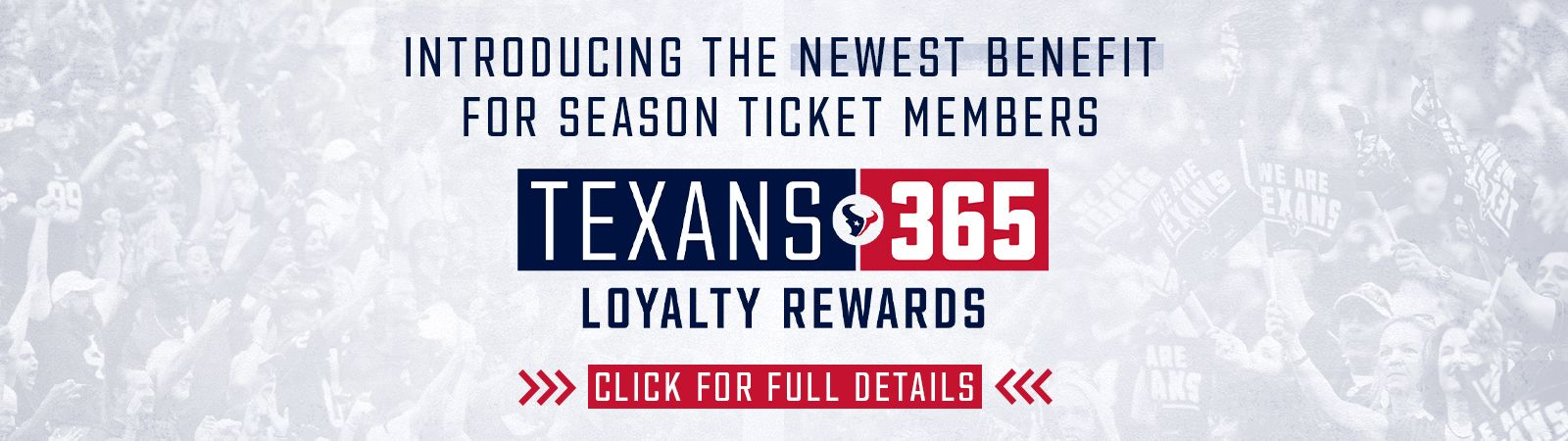 Introducing the newest benfit for season ticket members. Texans 365 Loyalty Rewards. Click for full details.