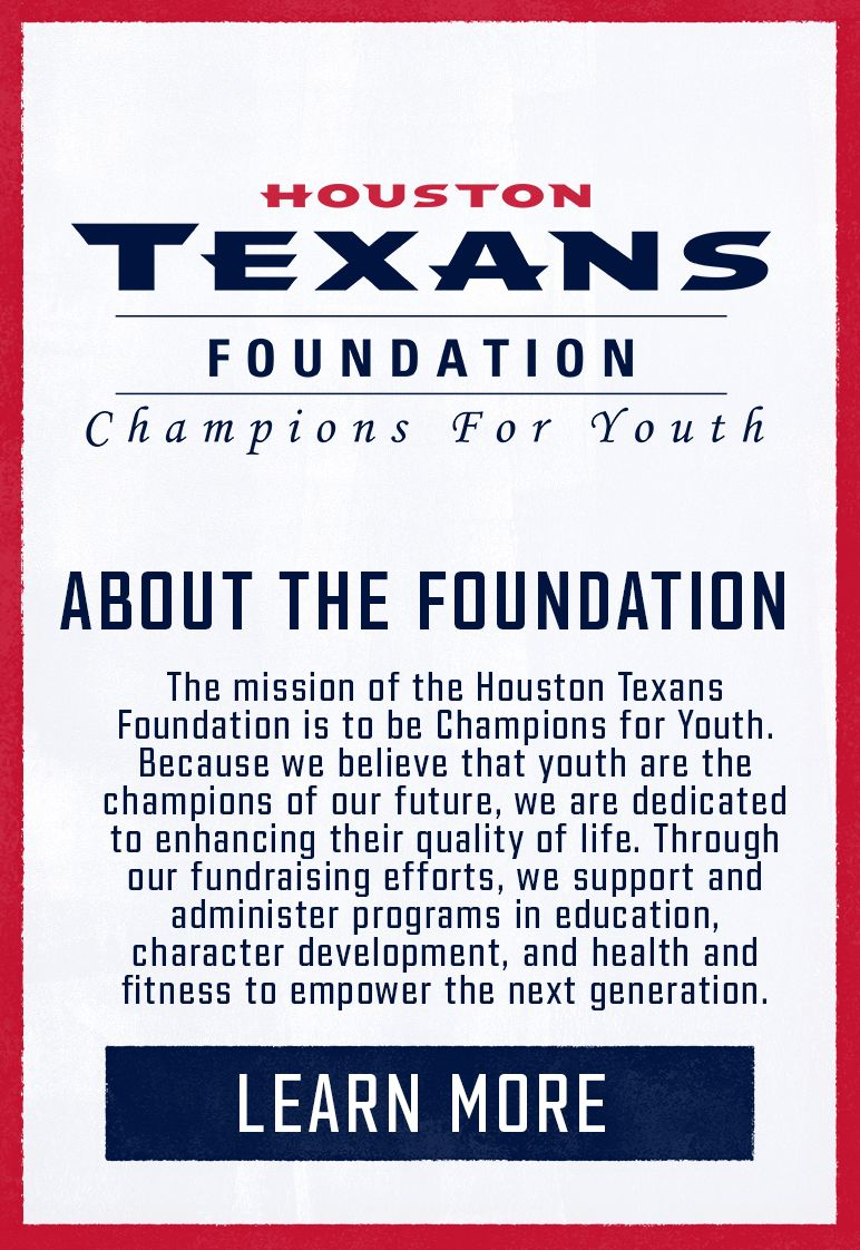 About the Foundation: The mission of the Houston Texans Foundation is to be Champions for Youth. Because we believe that youth are the champions of our future, we are dedicated to enhancing their quality of life. Through our fundraising efforts, we support and administer programs in education, character development, and health and fitness to empower the next generation. Learn More.