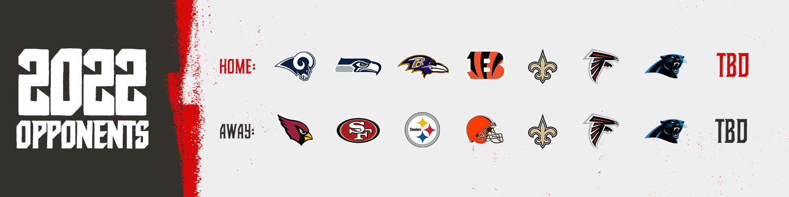 2022 Opponents - home - rams, seahawks, ravens, bengals, saints, falcons, panthers, tbd away - cardinals, 49ers, steelers, browns, saints, falcons, panthers, tbd